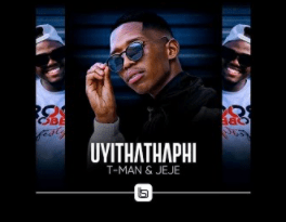 T-Man & Jeje Uyithathaphi MP3 Download Fakaza