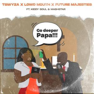 Tswyza, Lowd Mouth & Future Majesties Go Deeper Papa Ft. Kiddy Soul & Dj Mashstarr Mp3 Fakaza Music Download