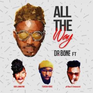 Dr. Bone – All The Way Ft. Gigi Lamayne x Tshego Koke & pH Raw X