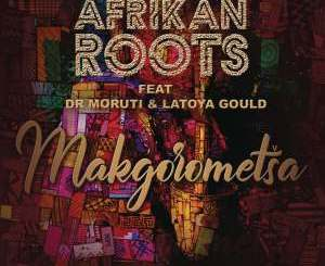 Afrikan Roots Makgorometsa (feat. Dr Moruti & Latoya Gould) Mp3 Download