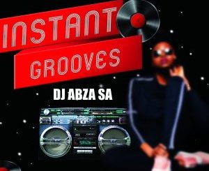 EP: DJ Abza SA – Instant Grooves zip download