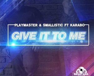 Playmaster, Smallistic & Karabo – Give It To Me mp3 download