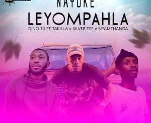 DOWNLOAD Dino 10 Nayoke Leyompahla Ft. Takilla, Siyamthanda & Silver Tee Mp3