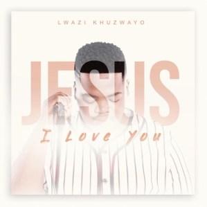 Lwazi Khuzwayo Jesus I Love You Mp3 Fakaza Download
