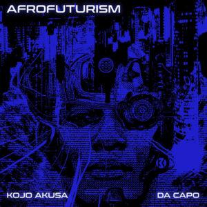 Kojo Akusa & Da Capo – Afrofuturism (Original Mix)