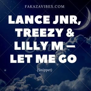 Lance Jnr, Treezy & Lilly M – Let Me Go (Snippet)
