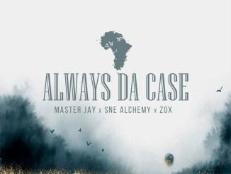 Master Jay, SNE Alchemy & ZoX – Always Da Case