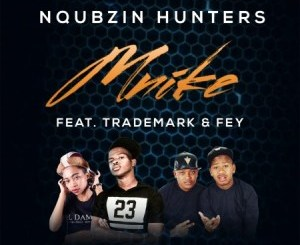 Nqubzin Hunters – Mnike Ft. Fey & Trademark