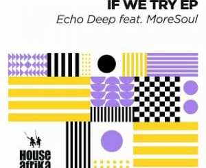 Echo Deep – If We Try (Original Mix) Ft. MoreSoul