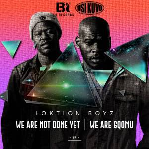 Loktion Boyz – We Are not Done Yet, We Are Gqomu (Album)