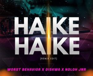 Worst Behavior Ft. Diskwa & Ndloh Jnr – Haike Haike (Remix Edit)