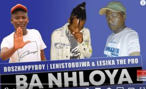Boszhappyboy Ft. Lenistobujwa & Lesika The Pro – Ba Nhloya