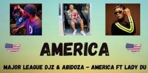 Major League DJZ Ft. Lady Du & Abidoza – AMERICA