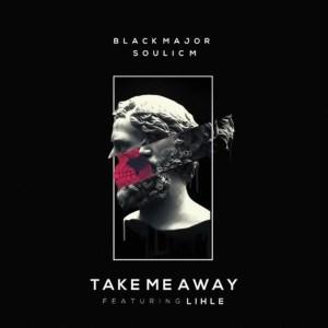 Black Major & Soulic M – Take Me Away ft. Lihle