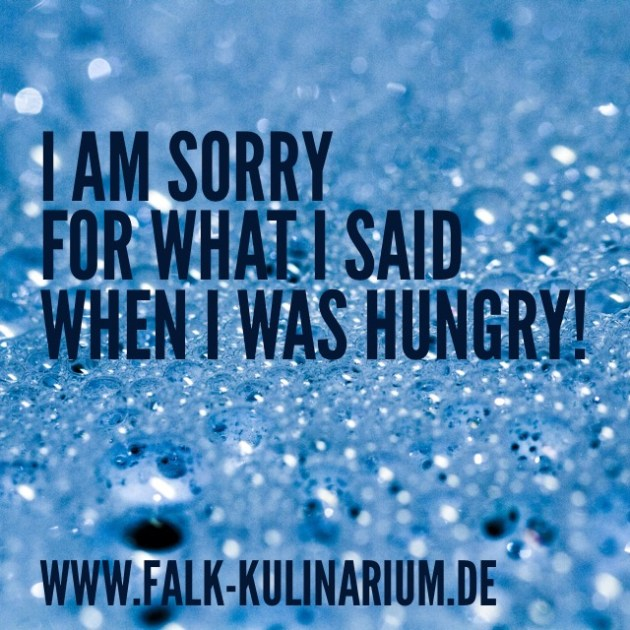 I am sorry for what I said, when I was hungry
