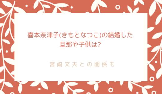 喜本奈津子(きもとなつこ)の結婚した旦那や子供は?宮崎文夫との関係も