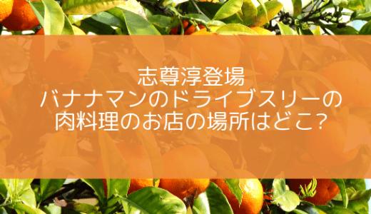 志尊淳登場|バナナマンのドライブスリーの肉料理のお店の場所はどこ?