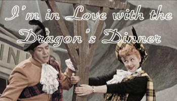 Song lyrics to I'm in Love with the Dragon's Dinner, written by Larry Orenstein, performed by Desi Arnaz and Lucille Ball on the I Love Lucy episode, Lucy goes to Scotland