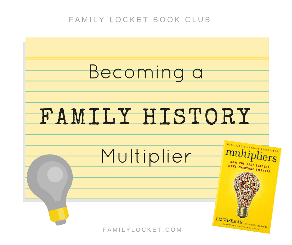 "Becoming a Family History Multiplier – ""Multipliers,"" by Liz Wiseman, May 2017 Book Club Selection"