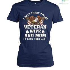 familyloves.com I have three titles, veteran, wife and mom I rock them all woman t-shirt %tag