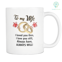 TO MY WIFE I LOVED YOU THEN I LOVE YOU STILL ALWAYS HAVE ALWAYS WILL MUG %tag familyloves.com