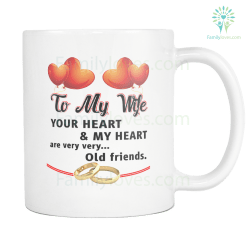 TO MY WIFE YOUR HEART AND MY HEART ARE VERY VERY OLD FRIENDS MUG %tag familyloves.com