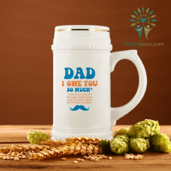 Dad, I Owe You So Much And Love How It's Mutually Understood That You Don't Want Me To Pay You back Beer Stein %tag familyloves.com