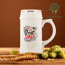 You Are A Great Dad I Mean Look At Me Beer Stein %tag familyloves.com