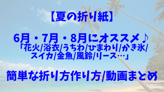 【夏の折り紙】6月•7月•8月にオススメ♪「花火/浴衣/うちわ/ひまわり/かき氷/スイカ/金魚/風鈴/リース…」簡単な折り方作り方/動画まとめ