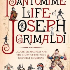 The Pantomime Life of Joseph Grimaldi: Laughter, Madness and the Story of Britain's Greatest Comedian, by Andrew McConnell Stott
