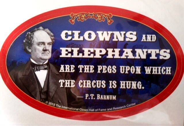 Clowns and Elephants are the pegs upon which the circus is hung. - P. T. Barnum
