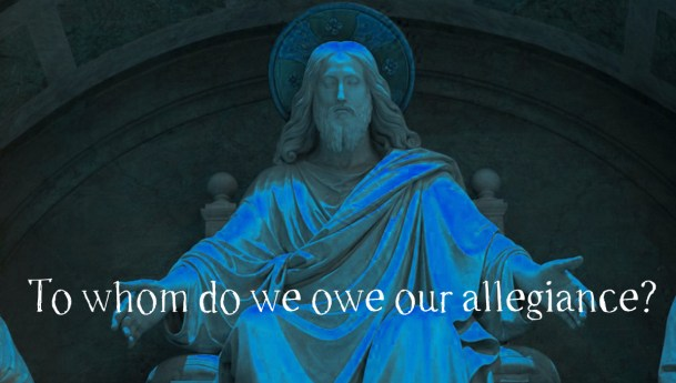 Christ the King – To Whom Do You Owe Allegiance?