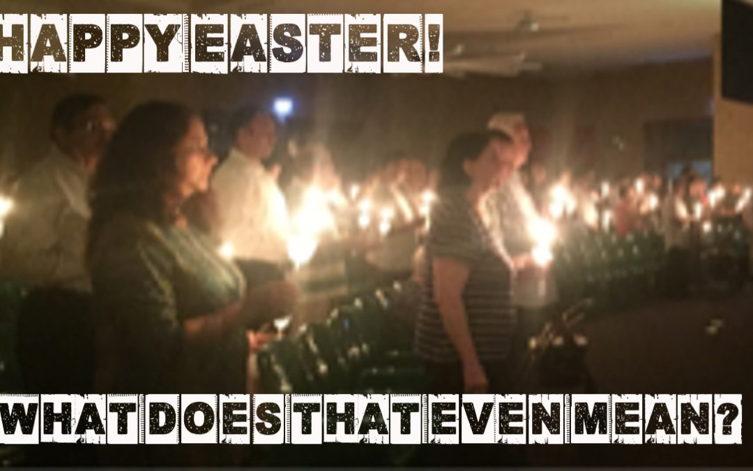 Happy Easter – What Does That Even Mean?!