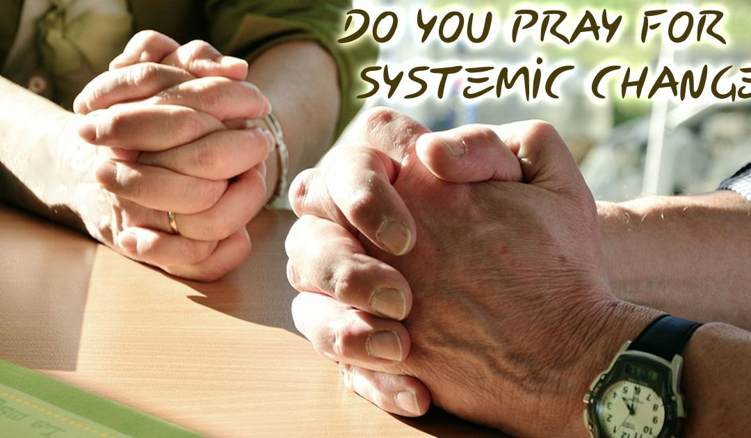Do You Pray For Systemic Change?