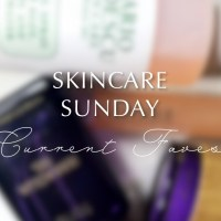 Skincare Sunday: Current Faves