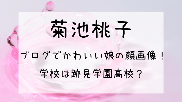 菊池桃子のブログでかわいい娘の顔画像!学校は跡見学園高校