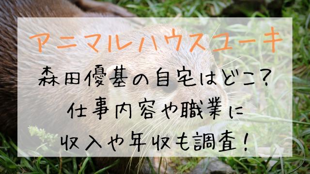 森田優基の家(自宅)はどこ?仕事内容や職業に収入や年収も調査!【アニマルハウスユーキ】