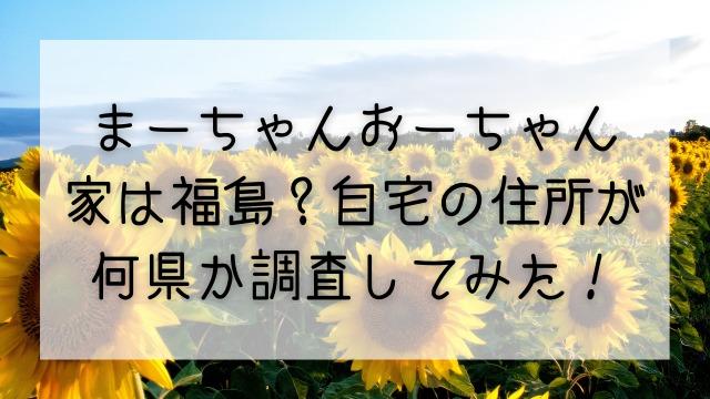 まーちゃんおーちゃんの家は福島?自宅の住所が何県か調査してみた!