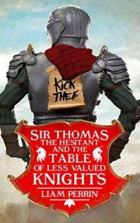 Sir Thomas the Hesitant and the Table of Less Valued Knights by Liam Perrin