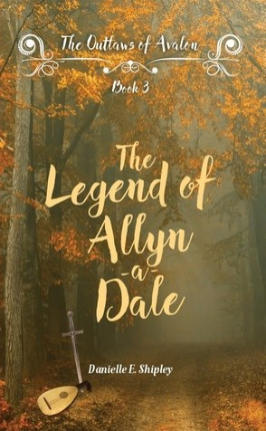 The Legend of Allyn-a-Dale (Outlaws of Avalon) by Danielle E. Shipley