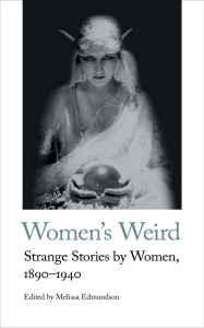 Women's Weird: Strange Stories by Women, 1890-1940, edited by Melissa Edmundson