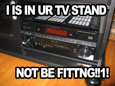 I Is In UR TV Stand, Not Be Fittng!!1!