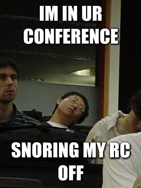 Im in ur conference snoring my RC off