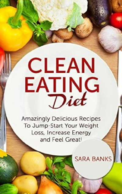 Clean Eating: Amazingly Delicious Recipes To Jump Start Your Weight Loss, Increase Energy and Feel Great!