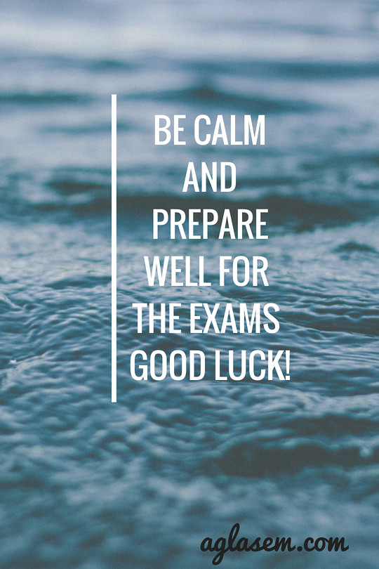 Be calm and prepare well for the exams GOOD LUCK!