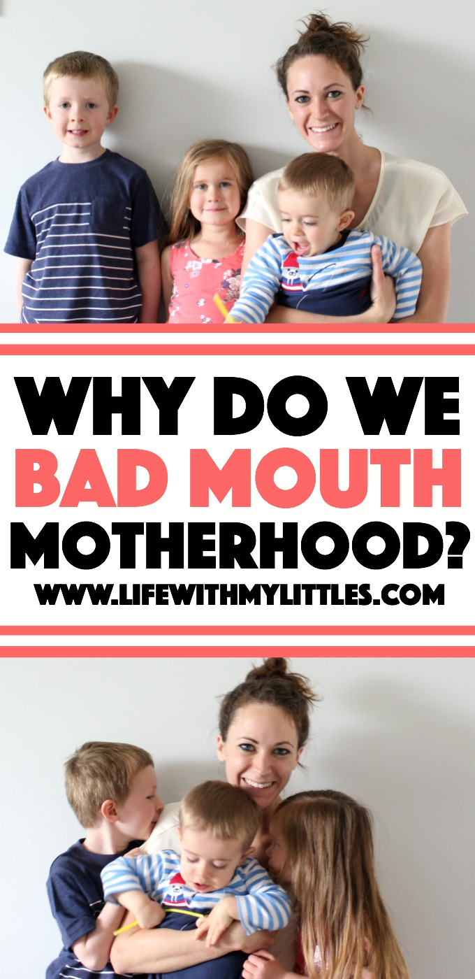 Why do we bad mouth motherhood so much? Why do we talk badly on such an incredible thing that fills us with joy and gives us meaning in our lives? Here's one mom's thoughts and why we need to change our perspective.