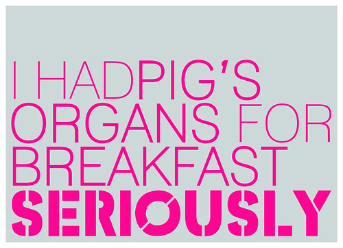 Seriously, I had pig's organs for breakfast.