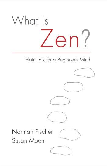 WHAT IS ZEN BY NORMAN FISCHER AND SUSAN MOON