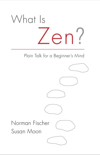 WHAT IS ZEN BY NORMAN FISCHER AND SUSAN MOON