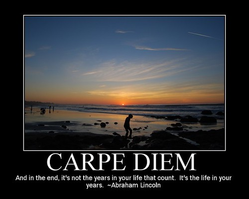 Carpe Diem - 'And in the end, it's not the years in your life that count. It's the life in your years.' - Abraham Lincoln
